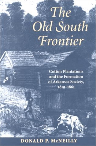 OLD SOUTH FRONTIER: Cotton Plantations and the Formation of Arkansas Society, 1819–1861 Donald P. McNeilly