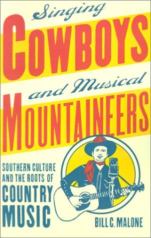 Singing Cowboys And Musical Mountaineers: Southern Culture And The Roots Of Country Music Bill C. Malone