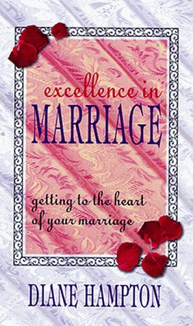 Excellence in Marriage: Getting to the Heart of Your Marriage Diane Hampton
