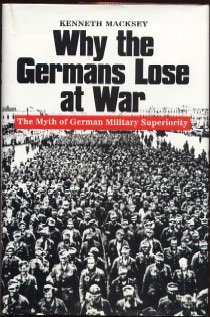 Why the Germans Lose at War: The Myth of German Military Superiority. Kenneth John Macksey