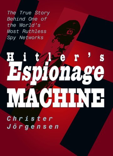 Hitlers Espionage Machine: The True Story Behind One of the Worlds Most Ruthless Spy Networks  by  Christer Jorgensen