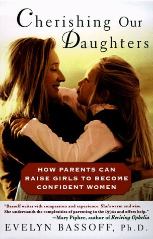 Cherishing Our Daughters: How Parents Can Raise Girls to Become Confident Women Evelyn S. Bassoff
