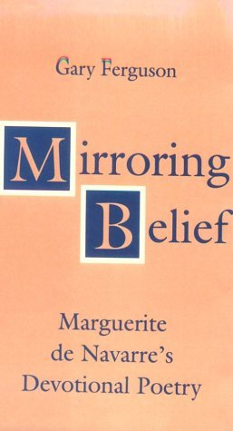 Mirroring Belief: Marguerite De Navarres Devotional Poetry  by  Gary  Ferguson