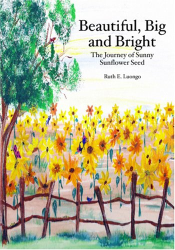 Beautiful, Big And Bright: The Journney Of Sunny Sunflower Seed Ruth E. Luongo
