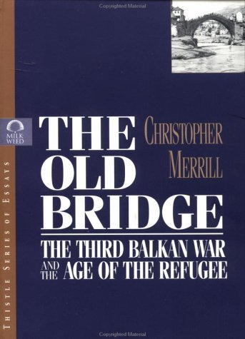 The Old Bridge: The Third Balkan War and the Age of the Refugee Christopher Merrill