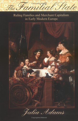 The Familial State: Ruling Families And Merchant Capitalism In Early Modern Europe Julia Adams
