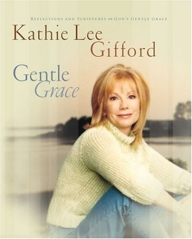 Gentle Grace: Reflections and Scriptures on Gods Gentle Grace Kathie Lee Gifford