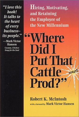 Where Did I Put That Cattle Prod?: Hiring, Motivating and Retaining the Employee of the New Millennium Robert K. McIntosh