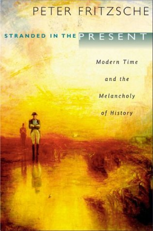 Stranded in the Present: Modern Time and the Melancholy of History  by  Peter Fritzsche