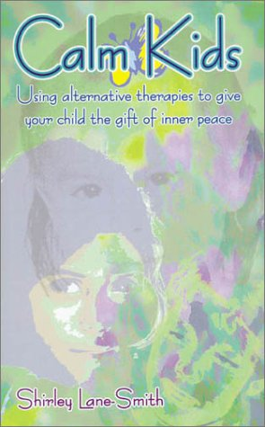 Calm Kids - Natural and Alternative Therapies for Developing Positive Behaviour in Children Shirley Lane-Smith