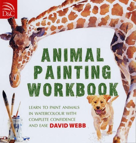 Animal Painting Workbook: Learn to Paint Animals in Watercolour with Complete Confidence and Ease  by  David Webb