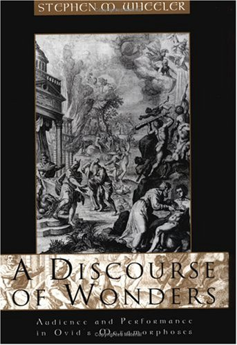 A Discourse of Wonders: Audience and Performance in Ovids Metamorphoses Stephen Michael Wheeler