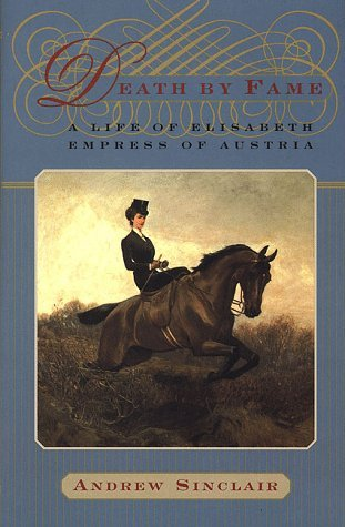 Death Fame: A Life of Elisabeth, Empress of Austria by Andrew Sinclair