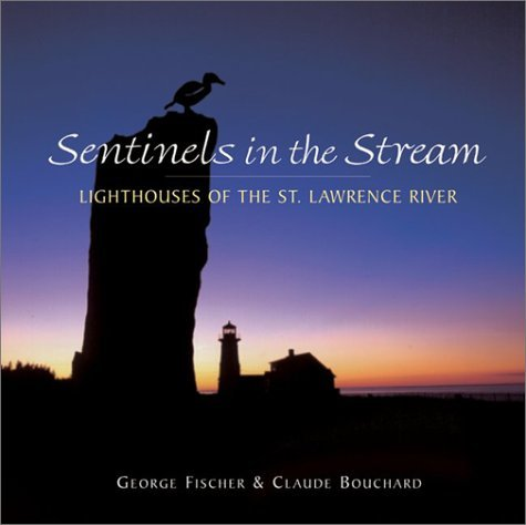 Sentinels In The Stream: Lighthouses Of The St Lawrence River  by  George Fischer