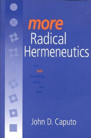 More Radical Hermeneutics: On Not Knowing Who We Are John D. Caputo