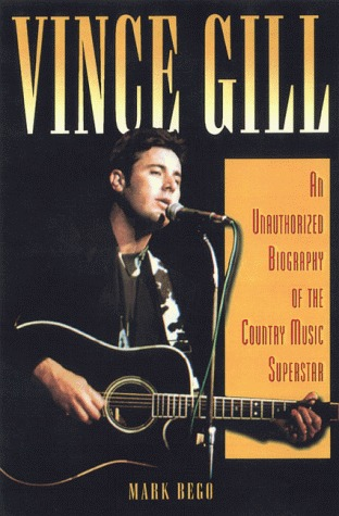 Vince Gill: An Unauthorized Biography And Musical Appreciation Of The Country Superstar  by  Mark Bego