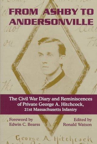 From Ashby to Andersonville: The Civil War Diary and Reminiscences of George A. Hitchcock, Private, Company A, 21st Massachusetts Regiment, August 1862-January 1865 George A. Hitchcock