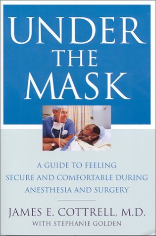 Under the Mask: A Guide to Feeling Secure and Comfortable During Anesthesia and Surgery  by  James E. Cottrell