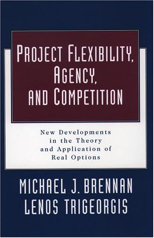 Project Flexibility, Agency, And Competition: New Developments In The Theory And Application Of Real Options  by  Michael Joseph Brennan