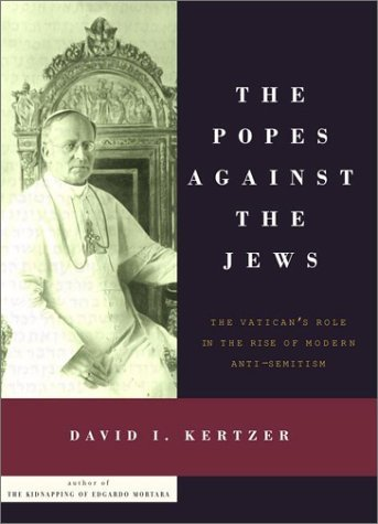 The Popes Against the Jews: The Vaticans Role in the Rise of Modern Anti-Semitism David I. Kertzer