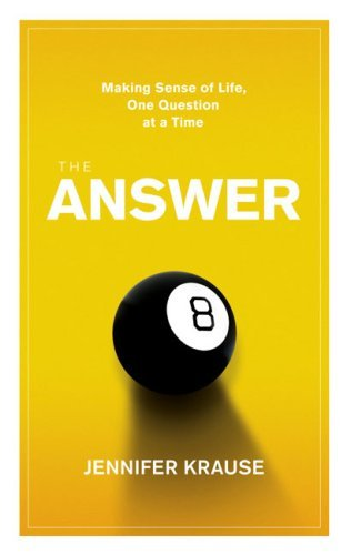 The Answer: Making Sense of Life, One Question at a Time Jennifer Krause