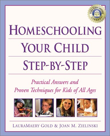 Homeschooling Your Child Step-by-Step: 100 Simple Solutions to Homeschooling Toughest Problems LauraMaery Gold