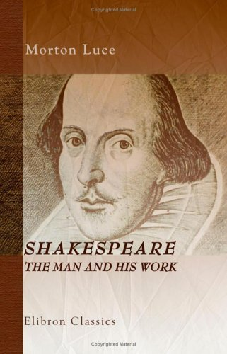 Shakespeare, The Man And His Work: Seven Essays  by  Morton Luce