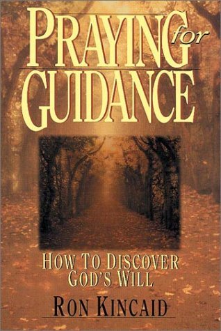 Praying For Guidance: How To Discover Gods Will Ron Kincaid