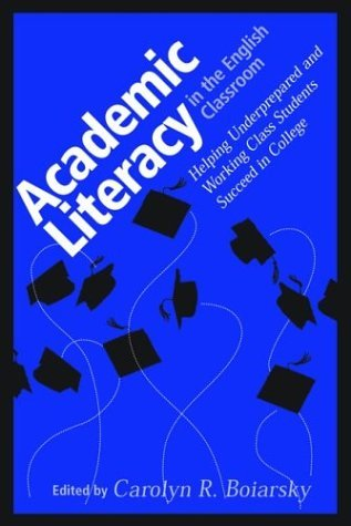 Academic Literacy in the English Classroom: Helping Underprepared and Working Class Students Succeed in College Carolyn R. Boiarsky