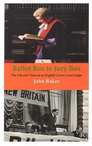 Ballot Box To Jury Box: The Life And Times Of An English Crown Court Judge John Baker