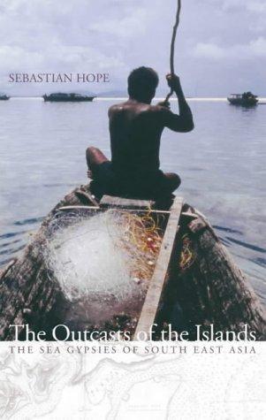 The Outcasts Of The Islands: The Sea Gypsies Of South East Asia Sebastian Hope