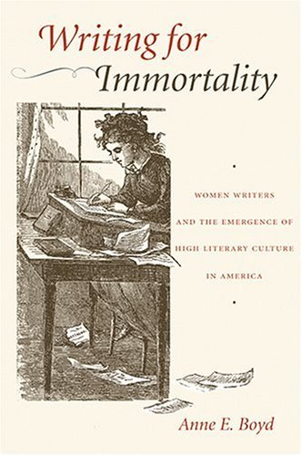 Writing for Immortality: Women and the Emergence of High Literary Culture in America  by  Anne Boyd Rioux