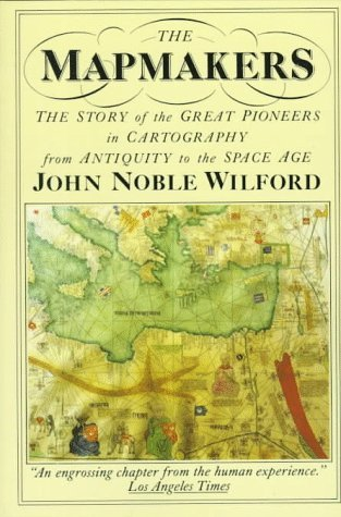 The Mapmakers: The Story of the Great Pioneers in Cartography from Antiquity to the Space Age John Noble Wilford