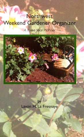 Northwest Weekend Gardener Organizer, A Three Year Planner  by  Lavon H. La Fresnaye
