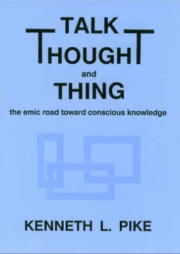 Talk, Thought, And Thing: The Emic Road Toward Conscious Knowledge Kenneth L. Pike