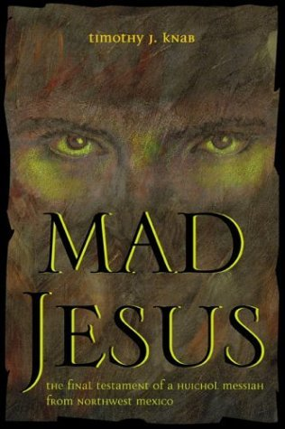 Mad Jesus: The Final Testament of a Huichol Messiah from Northwest Mexico Timothy J. Knab