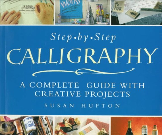Step-By-Step Calligraphy: A Complete Guide with Creative Projects Susan Hufton