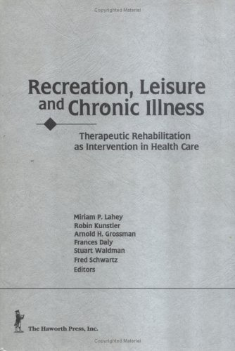 Recreation, Leisure, And Chronic Illness: Therapeutic Rehabilitation As Intervention In Health Care  by  Miriam P. Lahey