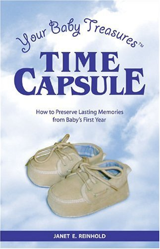 Your Baby Treasures Time Capsule: How To Preserve Lasting Memories From Babys First Year  by  Janet E. Reinhold