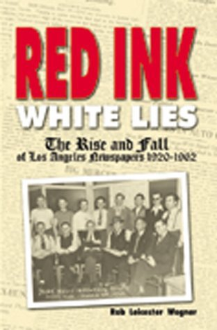 Red Ink, White Lies: The Rise and Fall of Los Angeles Newspapers, 1920-1962  by  Rob Leicester Wagner
