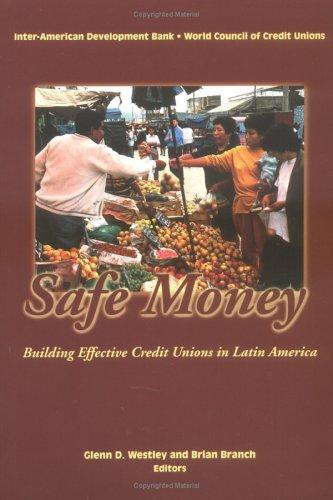 Safe Money: Building Effective Credit Unions In Latin America Glenn D. Westley