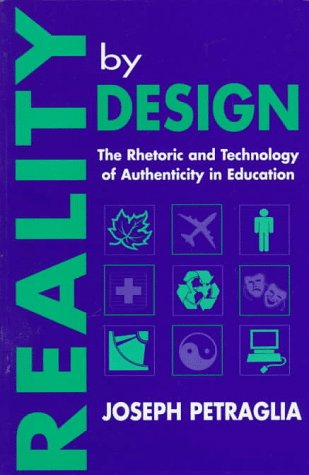 Reality  by  Design: The Rhetoric and Technology of Authenticity in Education by Joseph Petraglia