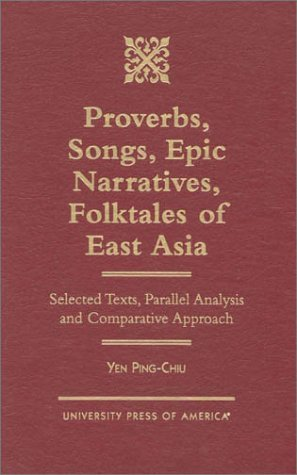 Proverbs, Songs, Epic Narratives, Folktales of East Asia: Selected Texts, Parallel Analysis and Comparative Approach Yen Ping-chiu
