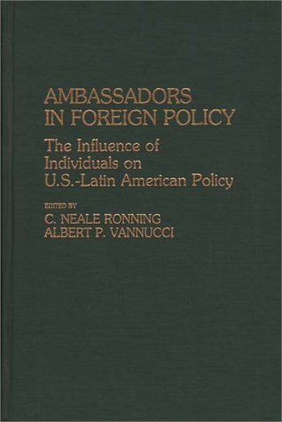 Ambassadors in Foreign Policy: The Influence of Individuals on U.S.-Latin American Policy  by  Amelio Vannucci