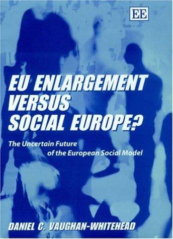 Eu Enlargement Versus Social Europe?: The Uncertain Future of the European Social Model Daniel C. Vaughan-Whitehead