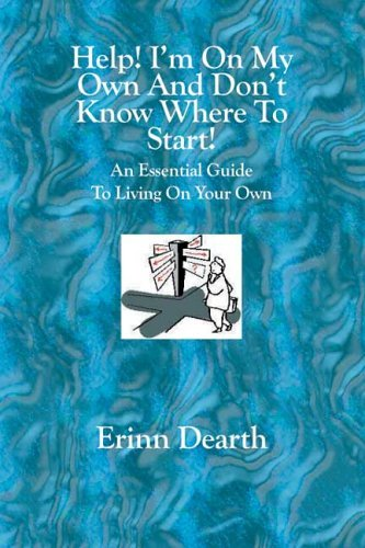 Help! Im On My Own And Dont Know Where To Start!: An Essential Guide To Living On Your Own Erinn Dearth