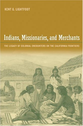Indians, Missionaries, and Merchants: The Legacy of Colonial Encounters on the California Frontiers Kent G. Lightfoot