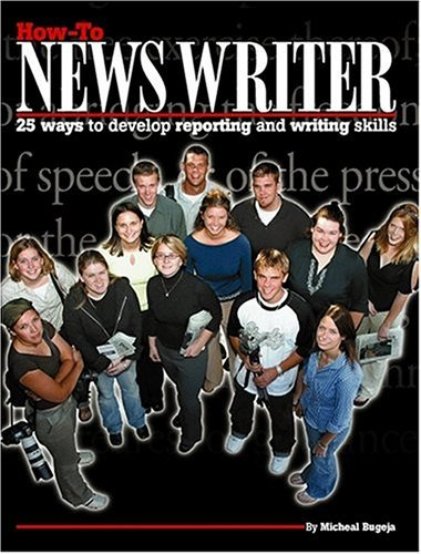 How-To News Writer: 25 Ways to Develop Reporting and Writing Skills  by  Michael J. Bugeja