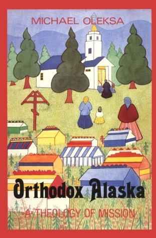 Orthodox Alaska: A Theology of Mission  by  Michael Oleksa