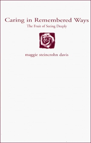 Caring in Remembered Ways: The Fruit of Seeing Deeply Maggie Steincrohn Davis